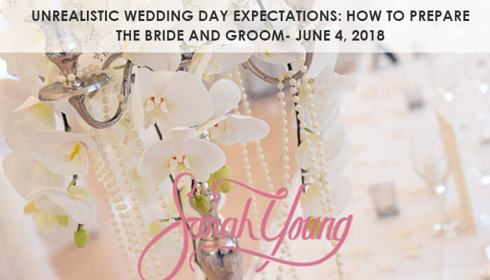 Unrealistic Wedding Day Expectations: How to prepare the Bride and Groom- June 4, 2018