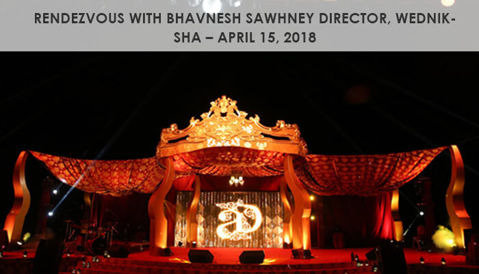 Rendezvous with Bhavnesh Sawhney Director, Wedniksha – April 15, 2018