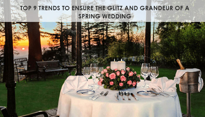 Top 9 trends to ensure the Glitz and Grandeur of a Spring Wedding