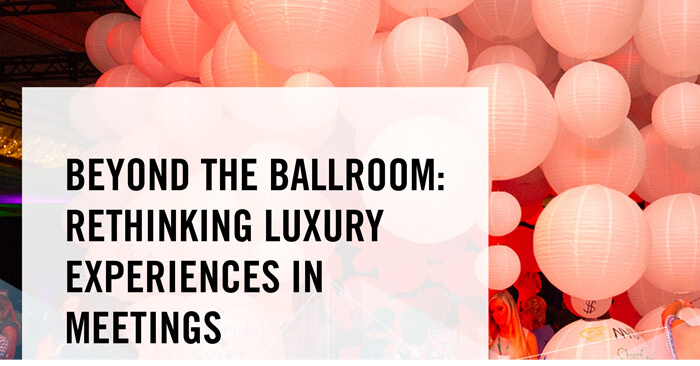 Beyond the ballroom: rethinking luxury experiences in meetings