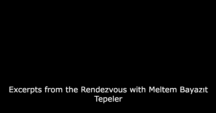 Excerpts from the Rendezvous with Meltem Bayazıt Tepeler